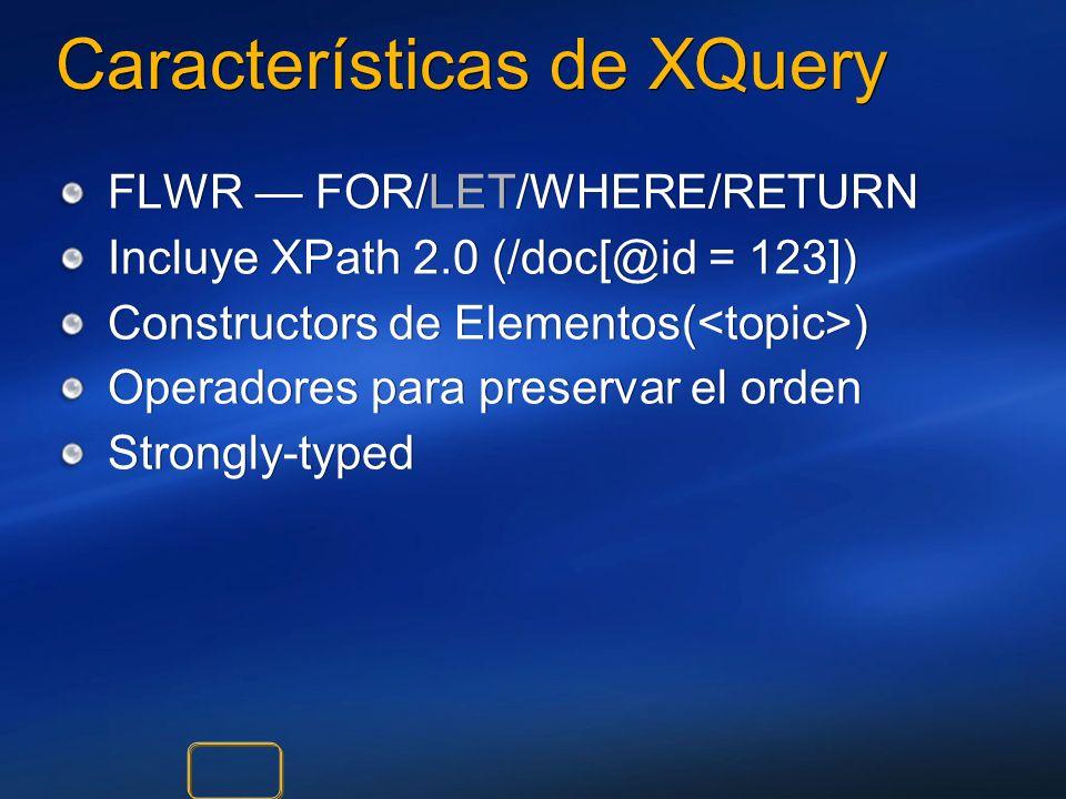 Características de XQuery FLWR FOR/LET/WHERE/RETURN Incluye XPath 2.0 (/doc[@id = 123]) Constructors de Elementos( ) Operadores para preservar el orde