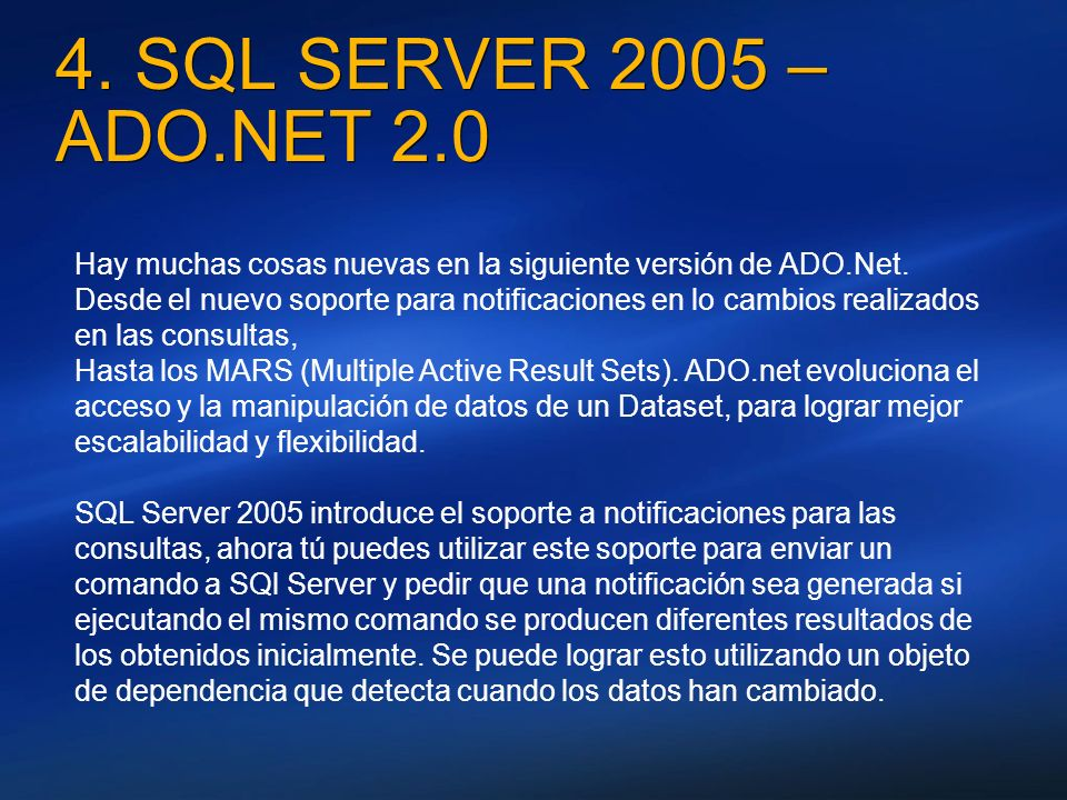 4. SQL SERVER 2005 – ADO.NET 2.0 Hay muchas cosas nuevas en la siguiente versión de ADO.Net. Desde el nuevo soporte para notificaciones en lo cambios