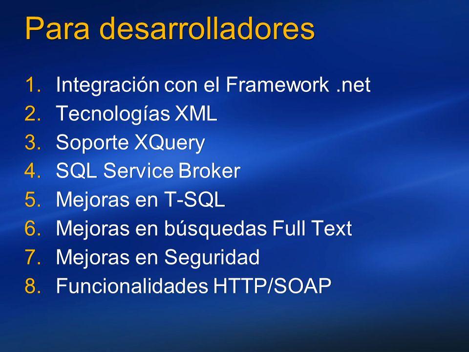 Para desarrolladores 1.Integración con el Framework.net 2.Tecnologías XML 3.Soporte XQuery 4.SQL Service Broker 5.Mejoras en T-SQL 6.Mejoras en búsque