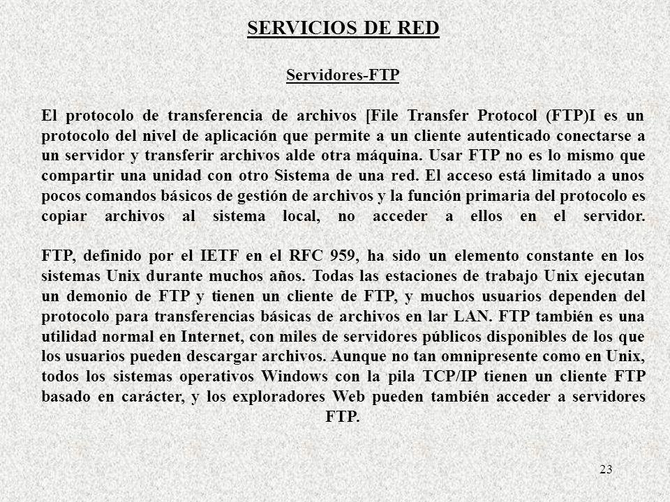 23 SERVICIOS DE RED Servidores-FTP El protocolo de transferencia de archivos [File Transfer Protocol (FTP)I es un protocolo del nivel de aplicación qu