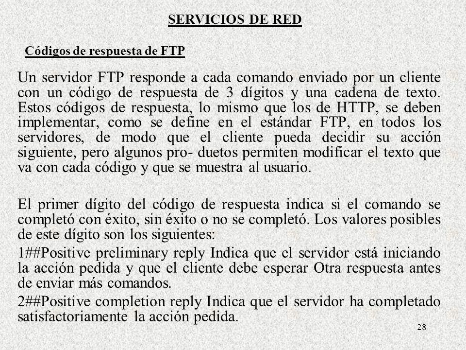 28 Códigos de respuesta de FTP Un servidor FTP responde a cada comando enviado por un cliente con un código de respuesta de 3 dígitos y una cadena de