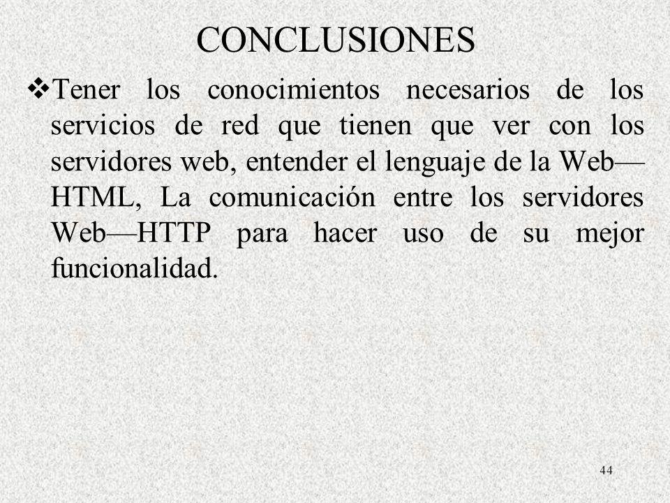 44 CONCLUSIONES Tener los conocimientos necesarios de los servicios de red que tienen que ver con los servidores web, entender el lenguaje de la Web H