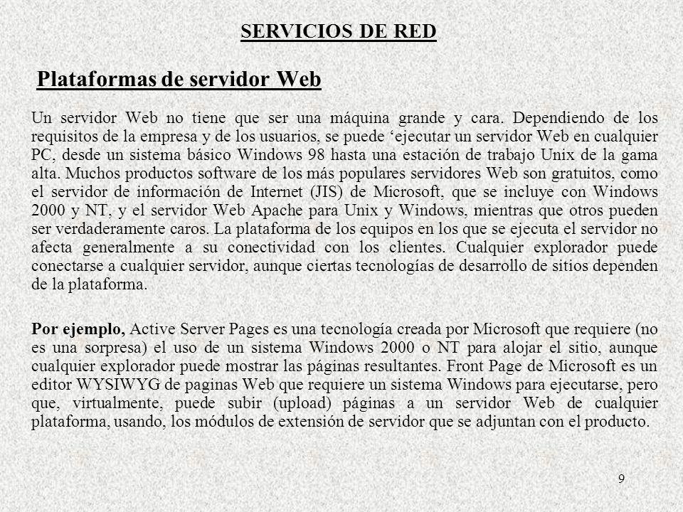 9 SERVICIOS DE RED Plataformas de servidor Web Un servidor Web no tiene que ser una máquina grande y cara. Dependiendo de los requisitos de la empresa
