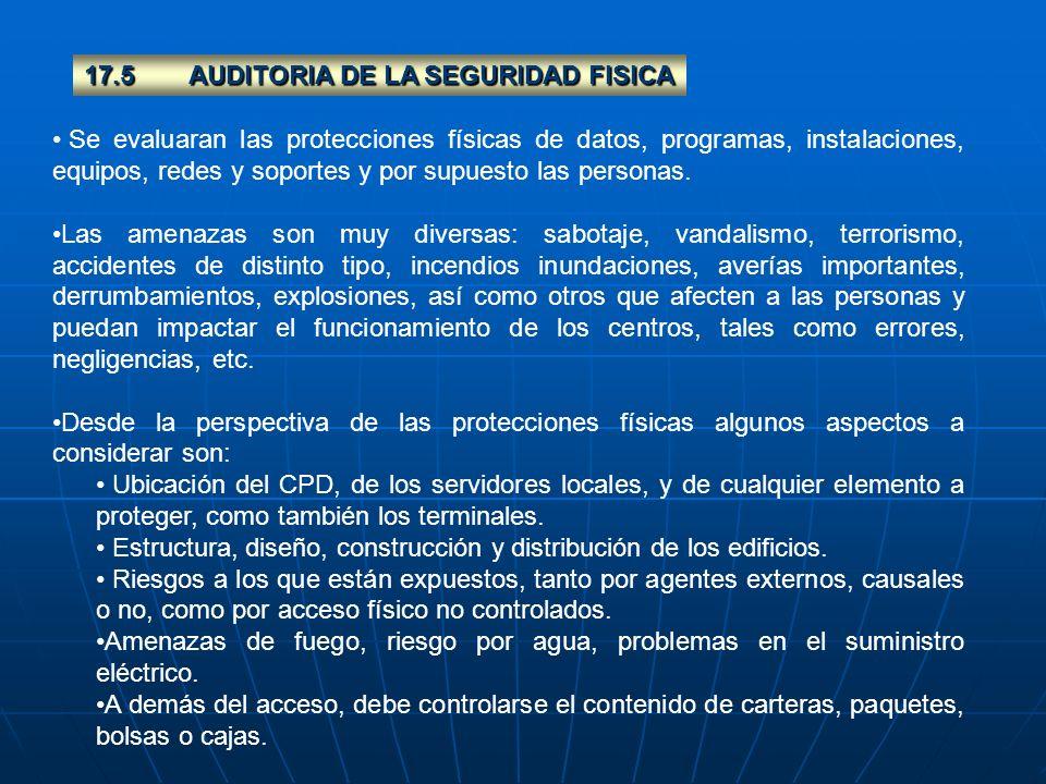17.5AUDITORIA DE LA SEGURIDAD FISICA Se evaluaran las protecciones físicas de datos, programas, instalaciones, equipos, redes y soportes y por supuest