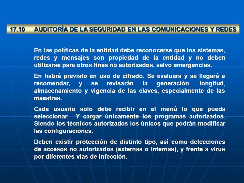 17.10AUDITORÍA DE LA SEGURIDAD EN LAS COMUNICACIONES Y REDES En las políticas de la entidad debe reconocerse que los sistemas, redes y mensajes son pr