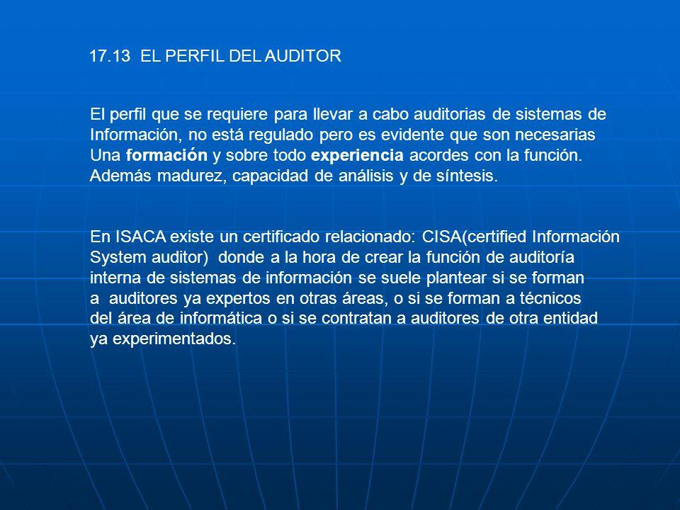 17.13 EL PERFIL DEL AUDITOR El perfil que se requiere para llevar a cabo auditorias de sistemas de Información, no está regulado pero es evidente que
