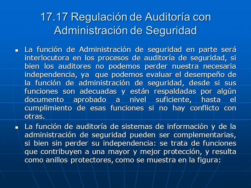 17.17 Regulación de Auditoría con Administración de Seguridad La función de Administración de seguridad en parte será interlocutora en los procesos de