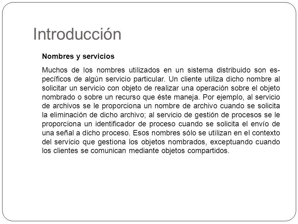 Introducción Nombres y servicios Muchos de los nombres utilizados en un sistema distribuido son es pecíficos de algún servicio particular. Un cliente