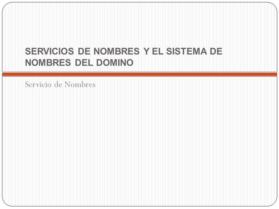 SERVICIOS DE NOMBRES Y EL SISTEMA DE NOMBRES DEL DOMINO Servicio de Nombres