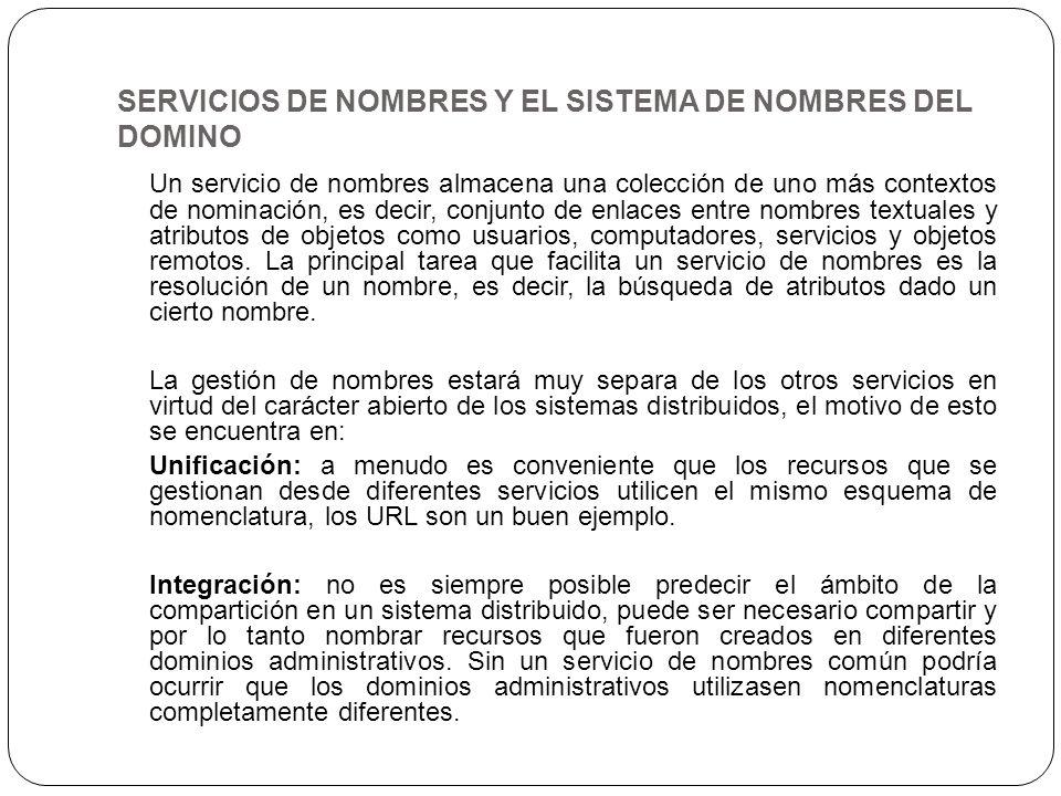SERVICIOS DE NOMBRES Y EL SISTEMA DE NOMBRES DEL DOMINO Un servicio de nombres almacena una colección de uno más contextos de nominación, es decir, co