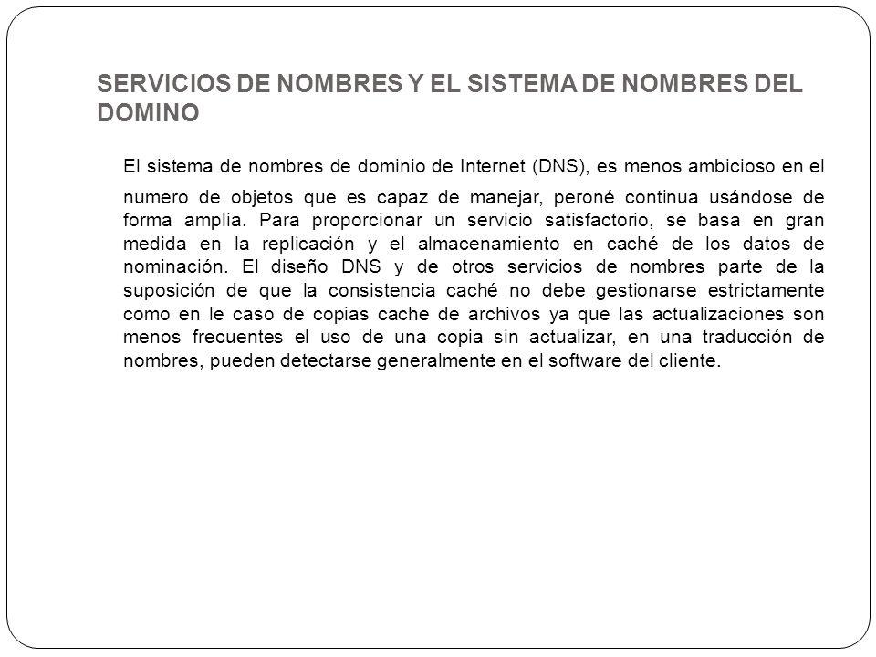 SERVICIOS DE NOMBRES Y EL SISTEMA DE NOMBRES DEL DOMINO El sistema de nombres de dominio de Internet (DNS), es menos ambicioso en el numero de objetos
