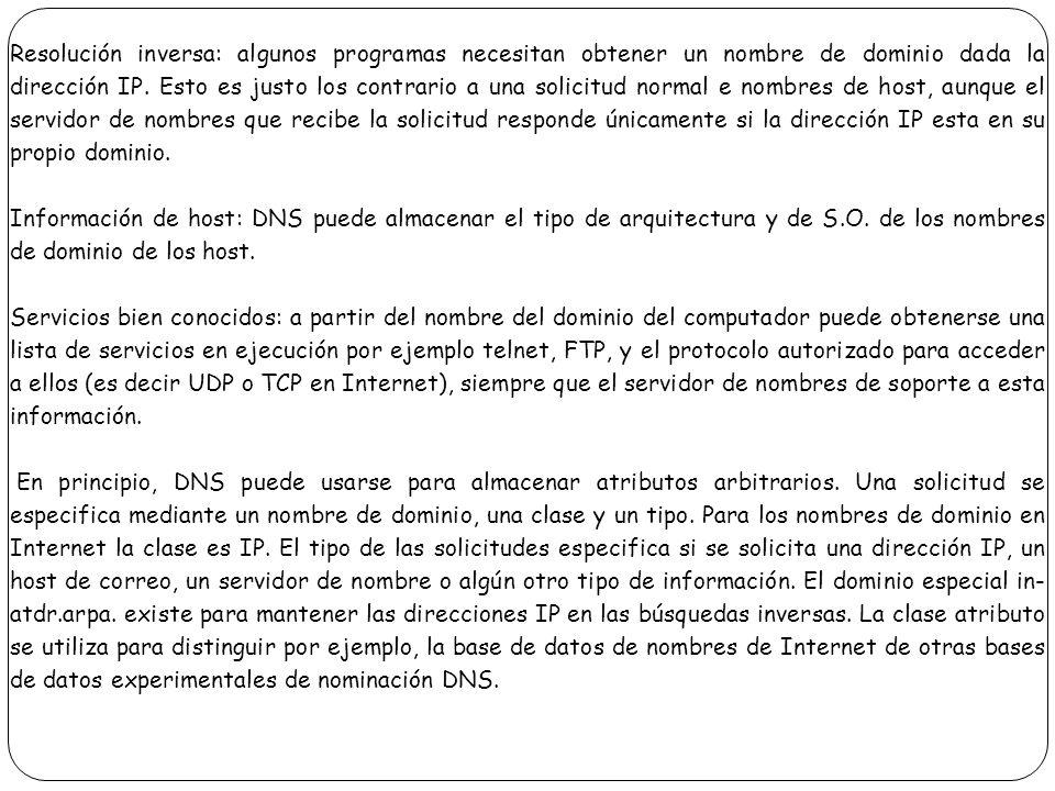 Resolución inversa: algunos programas necesitan obtener un nombre de dominio dada la dirección IP. Esto es justo los contrario a una solicitud normal