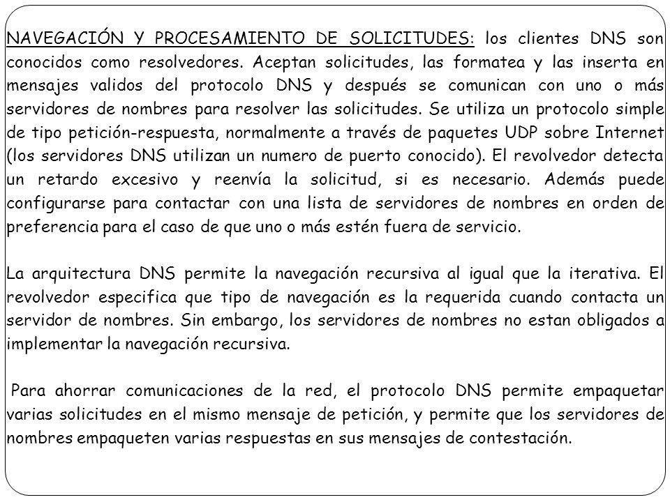 NAVEGACIÓN Y PROCESAMIENTO DE SOLICITUDES: los clientes DNS son conocidos como resolvedores. Aceptan solicitudes, las formatea y las inserta en mensaj
