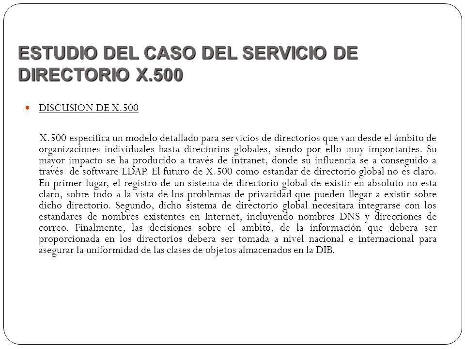 DISCUSION DE X.500 X.500 especifica un modelo detallado para servicios de directorios que van desde el ámbito de organizaciones individuales hasta dir
