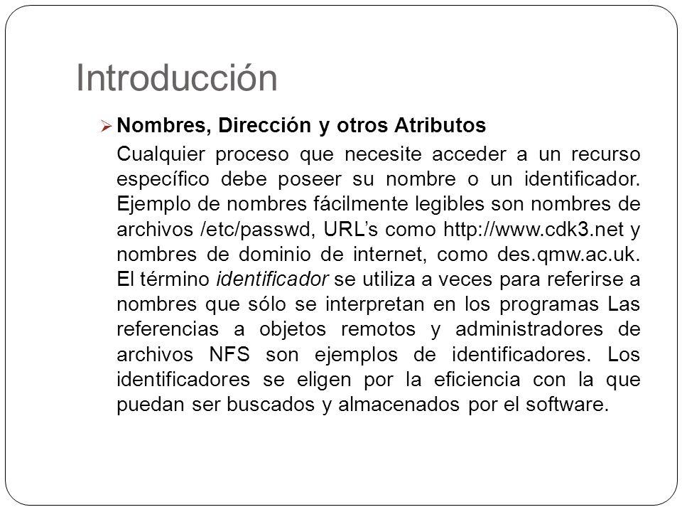 Introducción Nombres, Dirección y otros Atributos Cualquier proceso que necesite acceder a un recurso específico debe poseer su nombre o un identifica