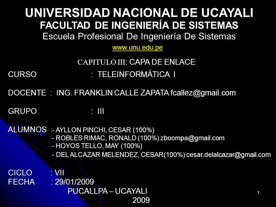 1 UNIVERSIDAD NACIONAL DE UCAYALI FACULTAD DE INGENIERÍA DE SISTEMAS Escuela Profesional De Ingeniería De Sistemas CAPITULO III : CAPA DE ENLACE CURSO: TELEINFORMÁTICA I DOCENTE : ING.