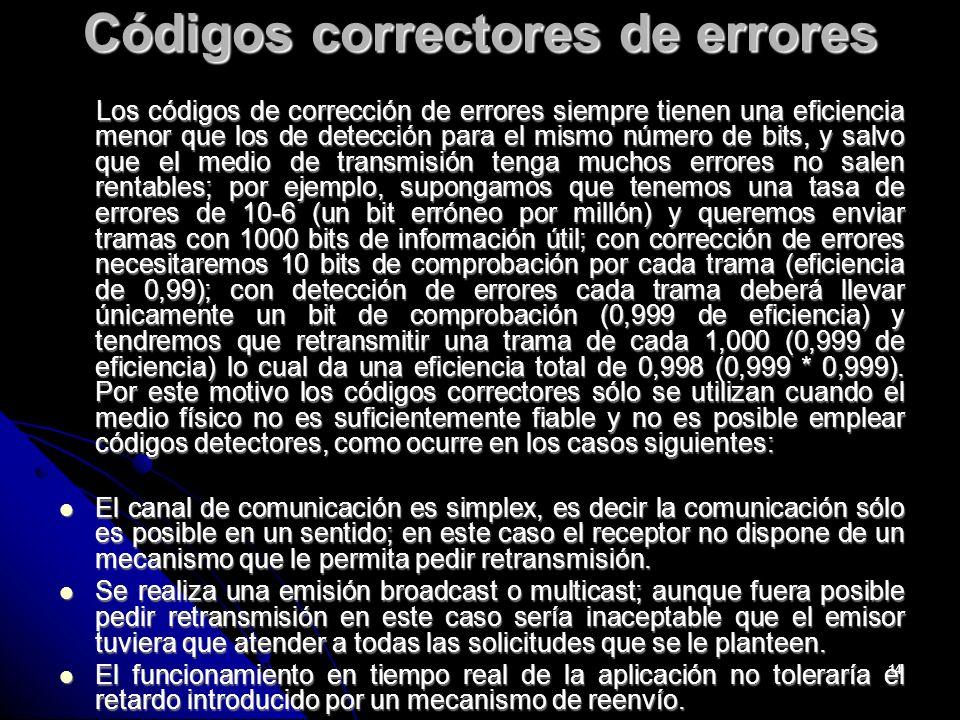 14 Códigos correctores de errores Los códigos de corrección de errores siempre tienen una eficiencia menor que los de detección para el mismo número de bits, y salvo que el medio de transmisión tenga muchos errores no salen rentables; por ejemplo, supongamos que tenemos una tasa de errores de 10-6 (un bit erróneo por millón) y queremos enviar tramas con 1000 bits de información útil; con corrección de errores necesitaremos 10 bits de comprobación por cada trama (eficiencia de 0,99); con detección de errores cada trama deberá llevar únicamente un bit de comprobación (0,999 de eficiencia) y tendremos que retransmitir una trama de cada 1,000 (0,999 de eficiencia) lo cual da una eficiencia total de 0,998 (0,999 * 0,999).