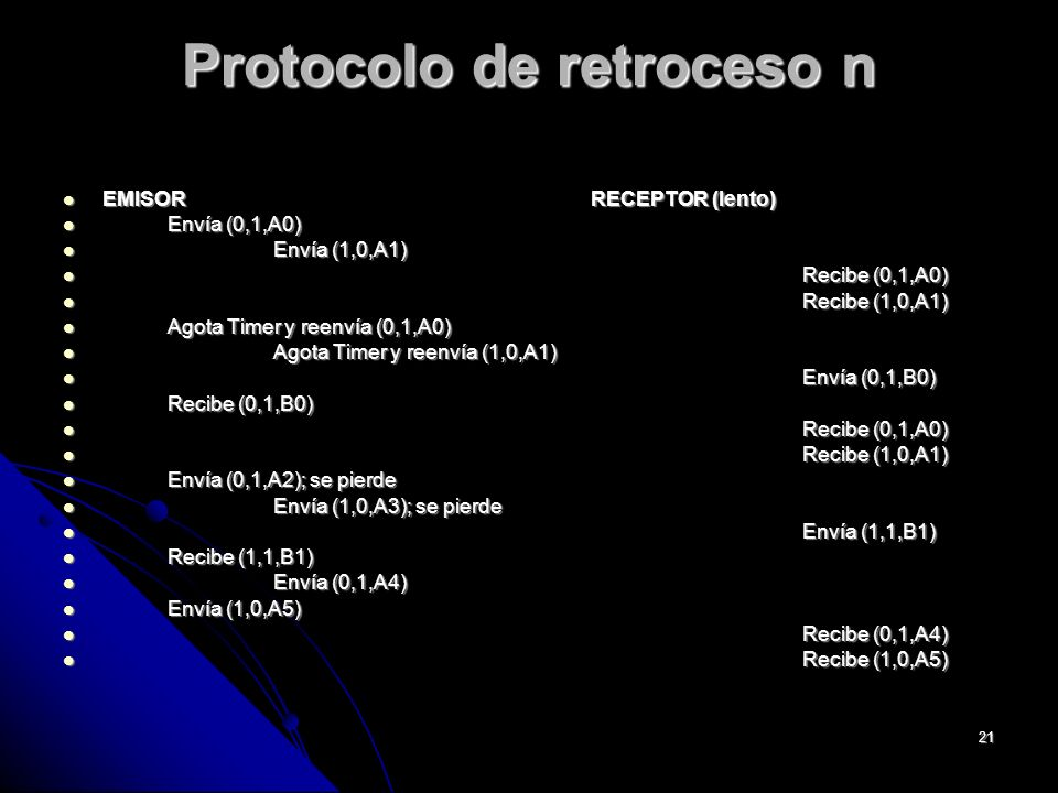 21 Protocolo de retroceso n EMISORRECEPTOR (lento) EMISORRECEPTOR (lento) Envía (0,1,A0) Envía (0,1,A0) Envía (1,0,A1) Envía (1,0,A1) Recibe (0,1,A0) Recibe (0,1,A0) Recibe (1,0,A1) Recibe (1,0,A1) Agota Timer y reenvía (0,1,A0) Agota Timer y reenvía (0,1,A0) Agota Timer y reenvía (1,0,A1) Agota Timer y reenvía (1,0,A1) Envía (0,1,B0) Envía (0,1,B0) Recibe (0,1,B0) Recibe (0,1,B0) Recibe (0,1,A0) Recibe (0,1,A0) Recibe (1,0,A1) Recibe (1,0,A1) Envía (0,1,A2); se pierde Envía (0,1,A2); se pierde Envía (1,0,A3); se pierde Envía (1,0,A3); se pierde Envía (1,1,B1) Envía (1,1,B1) Recibe (1,1,B1) Recibe (1,1,B1) Envía (0,1,A4) Envía (0,1,A4) Envía (1,0,A5) Envía (1,0,A5) Recibe (0,1,A4) Recibe (0,1,A4) Recibe (1,0,A5) Recibe (1,0,A5)