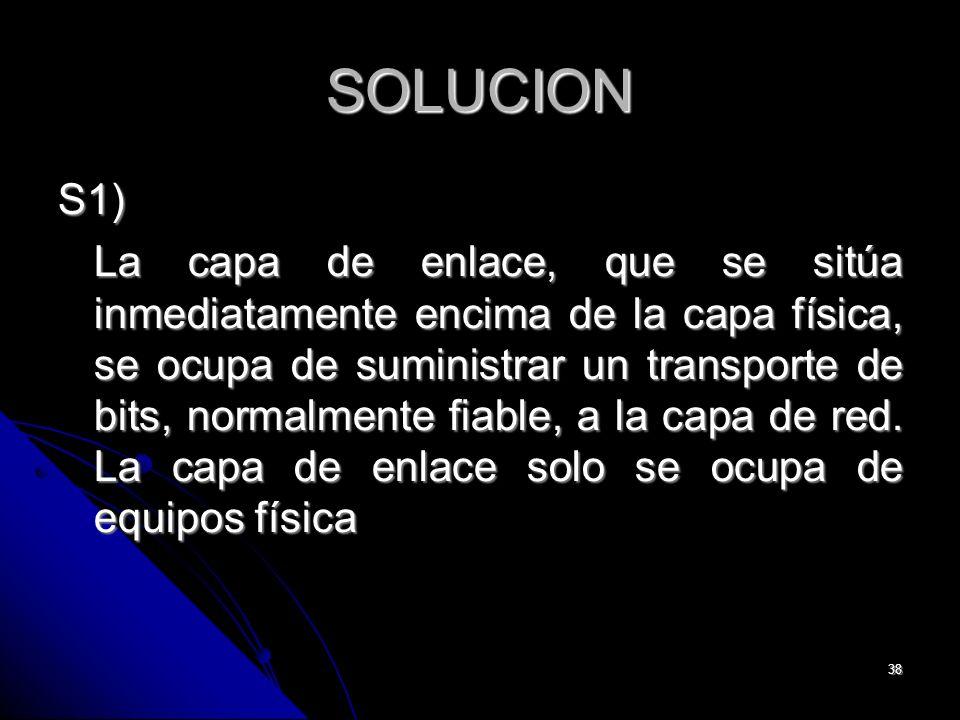 38 SOLUCION S1) La capa de enlace, que se sitúa inmediatamente encima de la capa física, se ocupa de suministrar un transporte de bits, normalmente fiable, a la capa de red.
