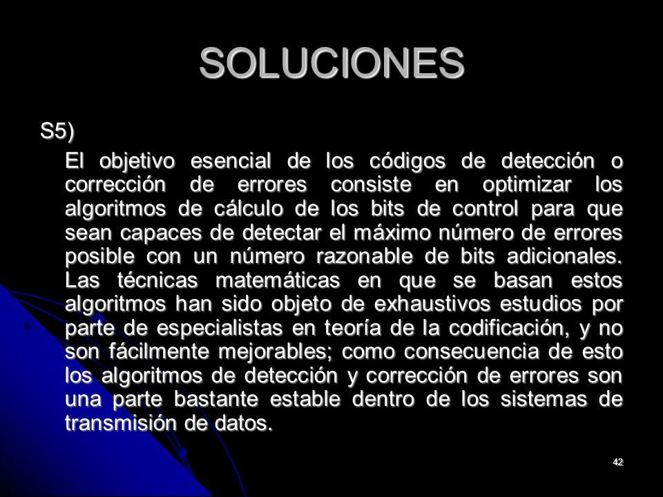 42 SOLUCIONES S5) El objetivo esencial de los códigos de detección o corrección de errores consiste en optimizar los algoritmos de cálculo de los bits de control para que sean capaces de detectar el máximo número de errores posible con un número razonable de bits adicionales.