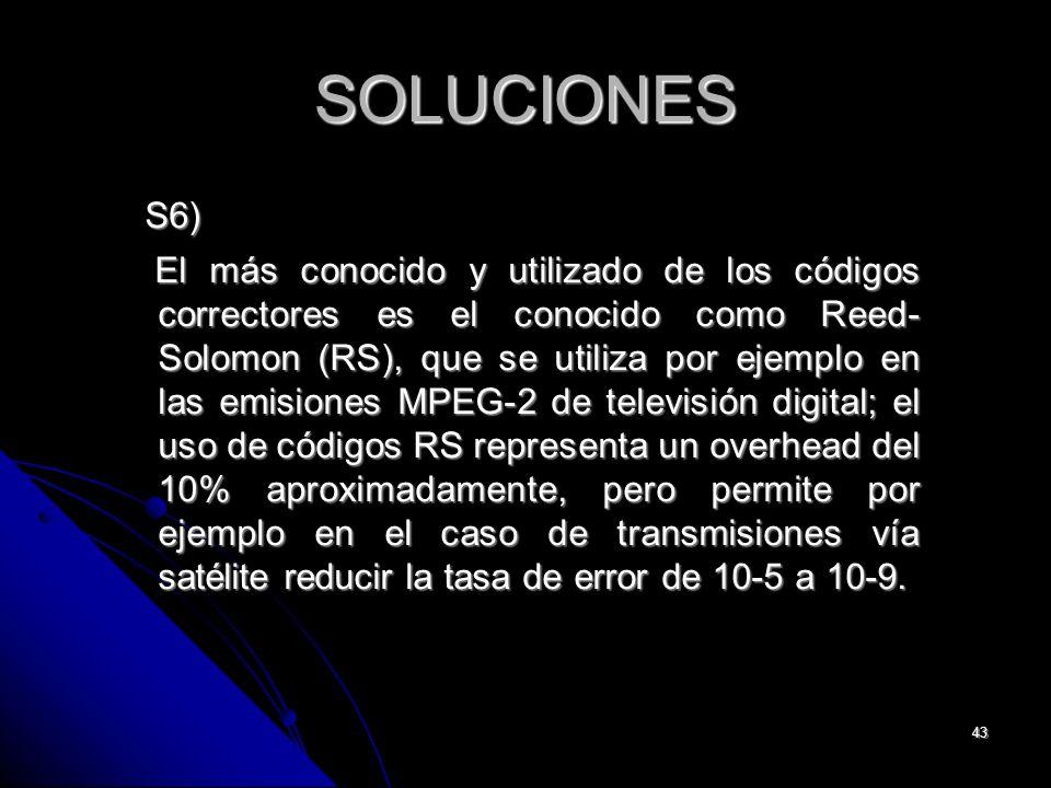 43 SOLUCIONES S6) S6) El más conocido y utilizado de los códigos correctores es el conocido como Reed- Solomon (RS), que se utiliza por ejemplo en las emisiones MPEG-2 de televisión digital; el uso de códigos RS representa un overhead del 10% aproximadamente, pero permite por ejemplo en el caso de transmisiones vía satélite reducir la tasa de error de 10-5 a 10-9.