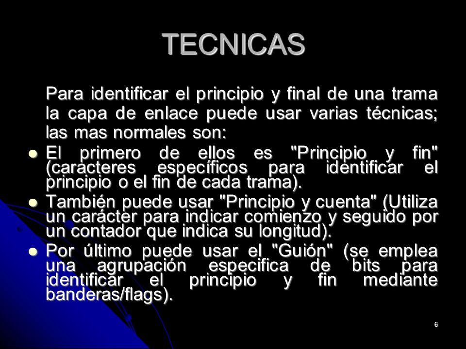 6 TECNICAS Para identificar el principio y final de una trama la capa de enlace puede usar varias técnicas; las mas normales son: El primero de ellos es Principio y fin (caracteres específicos para identificar el principio o el fin de cada trama).