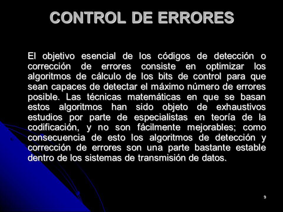 9 CONTROL DE ERRORES El objetivo esencial de los códigos de detección o corrección de errores consiste en optimizar los algoritmos de cálculo de los bits de control para que sean capaces de detectar el máximo número de errores posible.