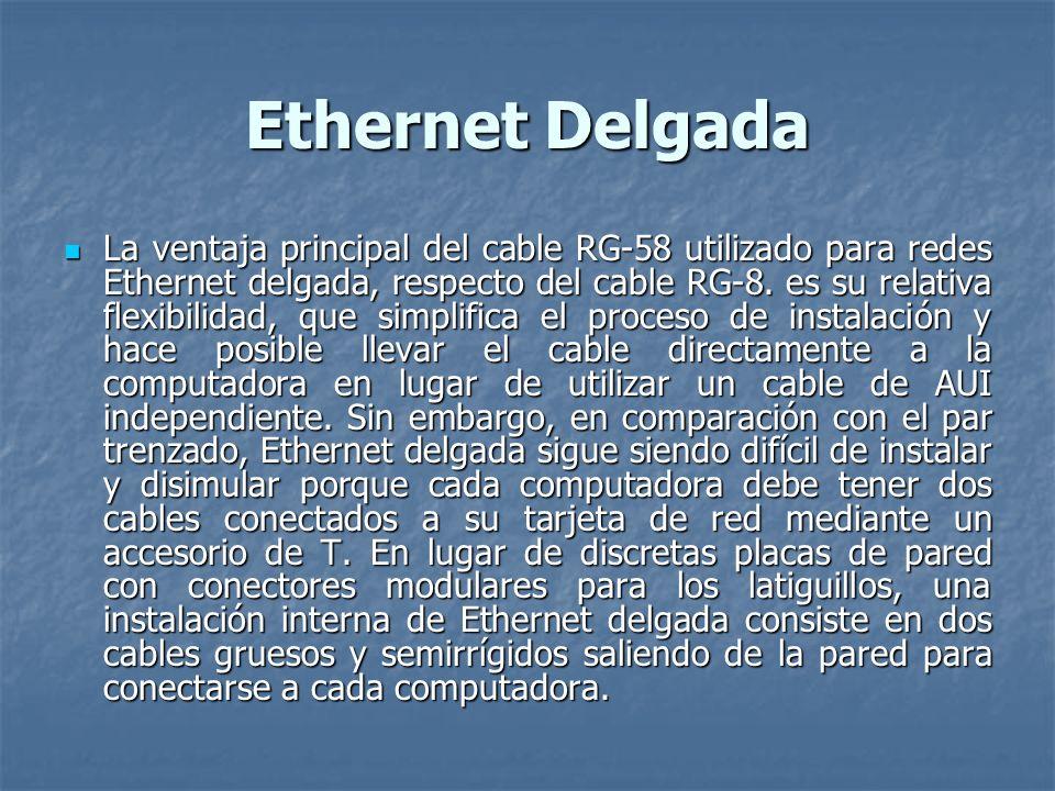 Ethernet Delgada La ventaja principal del cable RG-58 utilizado para redes Ethernet delgada, respecto del cable RG-8. es su relativa flexibilidad, que