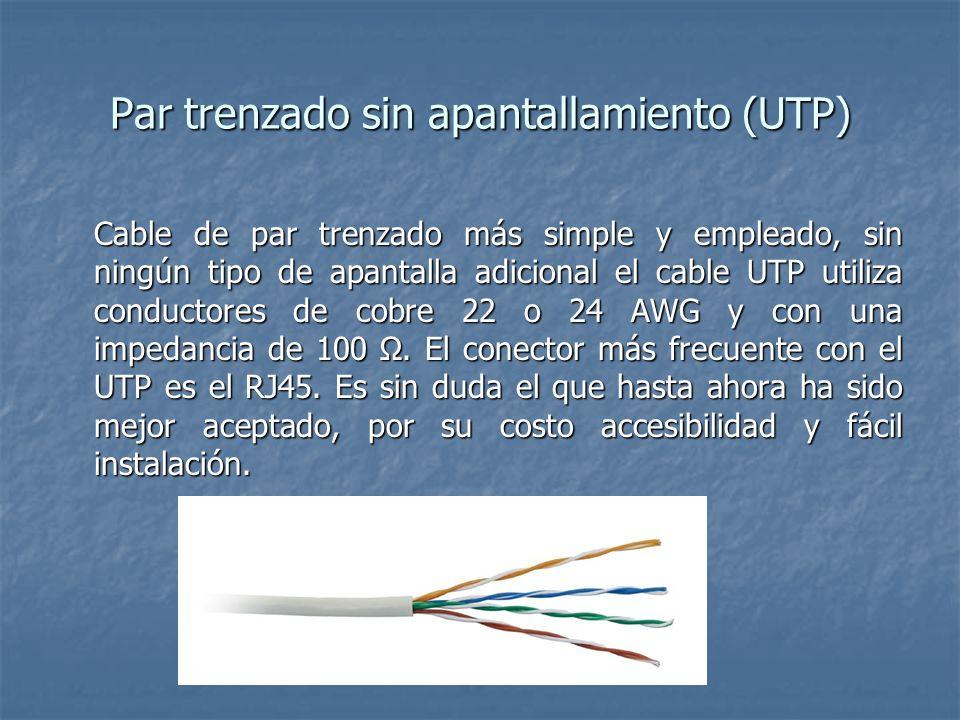 Par trenzado sin apantallamiento (UTP) Cable de par trenzado más simple y empleado, sin ningún tipo de apantalla adicional el cable UTP utiliza conduc