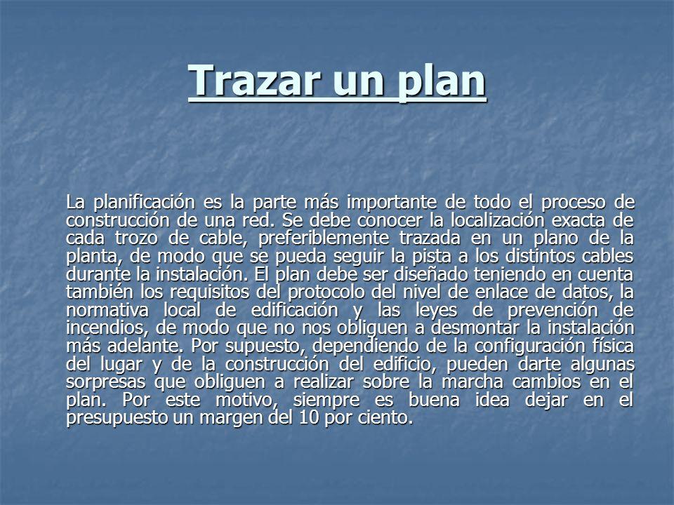Trazar un plan La planificación es la parte más importante de todo el proceso de construcción de una red. Se debe conocer la localización exacta de ca