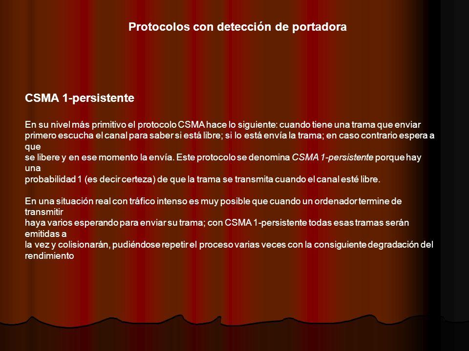 Protocolos con detección de portadora CSMA 1-persistente En su nivel más primitivo el protocolo CSMA hace lo siguiente: cuando tiene una trama que env