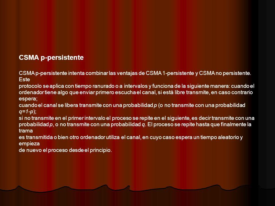 CSMA p-persistente CSMA p-persistente intenta combinar las ventajas de CSMA 1-persistente y CSMA no persistente. Este protocolo se aplica con tiempo r