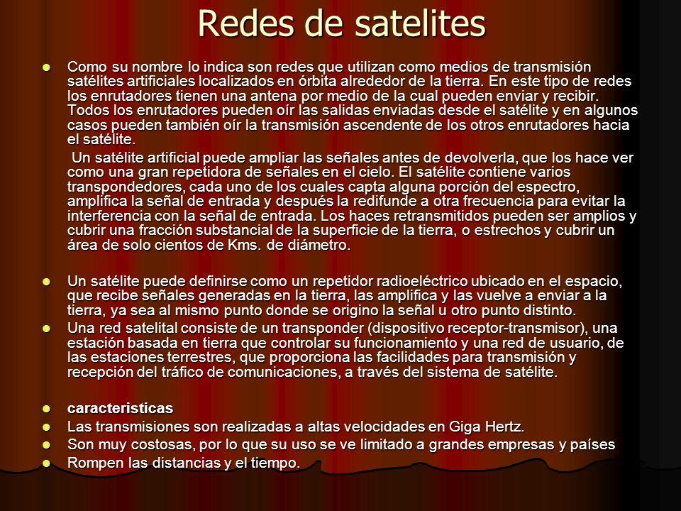 Redes de satelites Como su nombre lo indica son redes que utilizan como medios de transmisión satélites artificiales localizados en órbita alrededor d