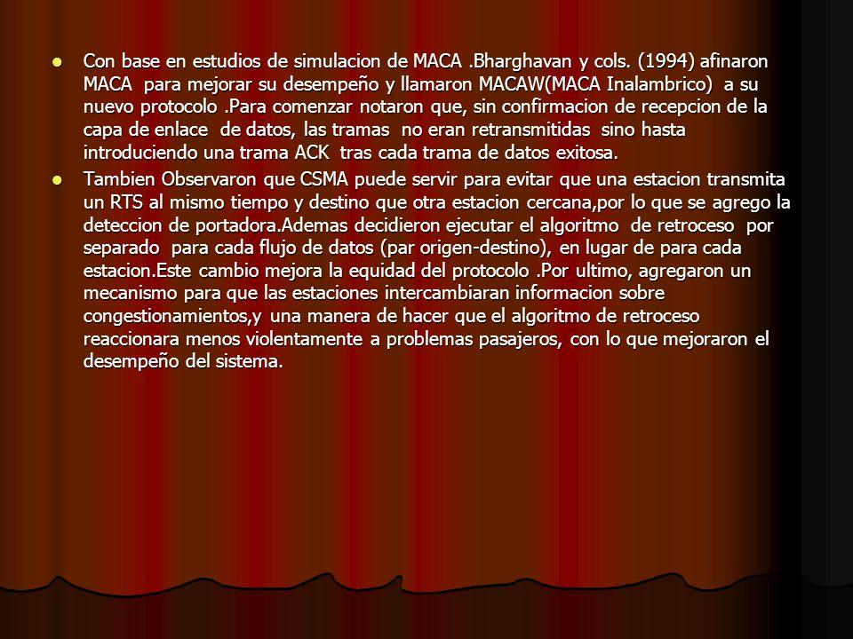 Con base en estudios de simulacion de MACA.Bharghavan y cols. (1994) afinaron MACA para mejorar su desempeño y llamaron MACAW(MACA Inalambrico) a su n