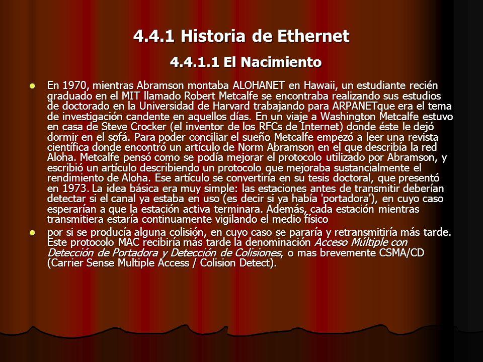 4.4.1 Historia de Ethernet En 1970, mientras Abramson montaba ALOHANET en Hawaii, un estudiante recién graduado en el MIT llamado Robert Metcalfe se e