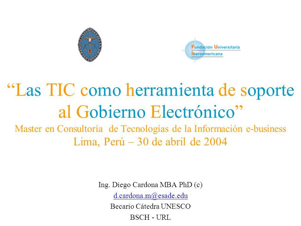 Las TIC como herramienta de soporte al Gobierno Electrónico Master en Consultoría de Tecnologías de la Información e-business Lima, Perú – 30 de abril de 2004 Ing.