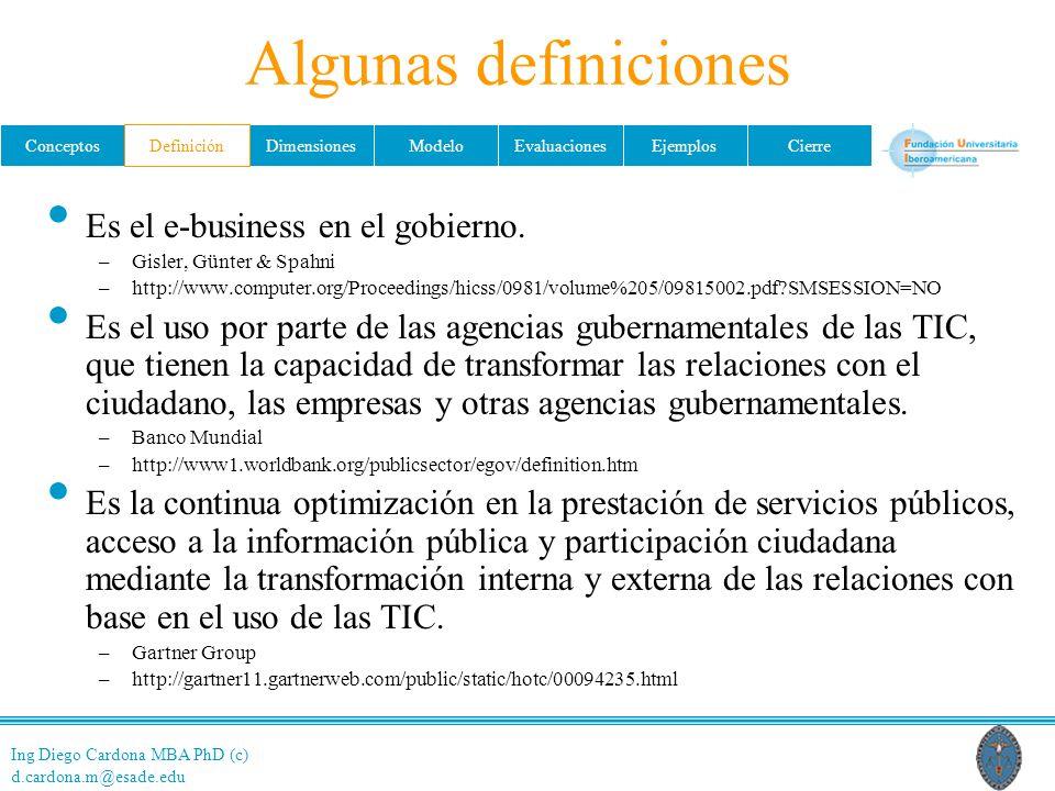 Ing Diego Cardona MBA PhD (c) d.cardona.m@esade.edu ConceptosDefiniciónDimensionesModeloEvaluacionesEjemplosCierre Algunas definiciones Es el e-business en el gobierno.