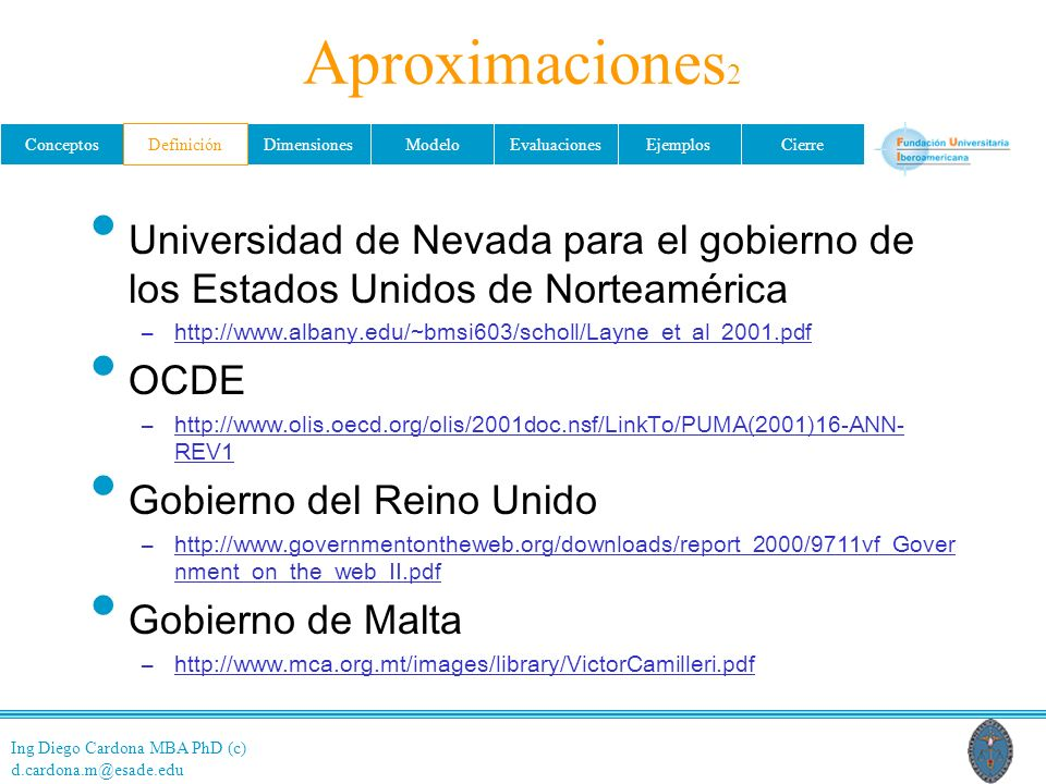 Ing Diego Cardona MBA PhD (c) d.cardona.m@esade.edu ConceptosDefiniciónDimensionesModeloEvaluacionesEjemplosCierre Aproximaciones 2 Universidad de Nevada para el gobierno de los Estados Unidos de Norteamérica –http://www.albany.edu/~bmsi603/scholl/Layne_et_al_2001.pdf OCDE –http://www.olis.oecd.org/olis/2001doc.nsf/LinkTo/PUMA(2001)16-ANN- REV1 Gobierno del Reino Unido –http://www.governmentontheweb.org/downloads/report_2000/9711vf_Gover nment_on_the_web_II.pdf Gobierno de Malta –http://www.mca.org.mt/images/library/VictorCamilleri.pdf Definición