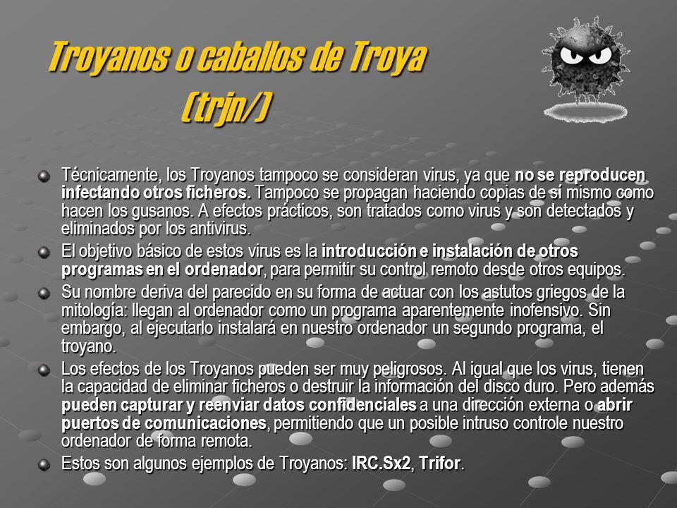 Troyanos o caballos de Troya (trjn/) Técnicamente, los Troyanos tampoco se consideran virus, ya que no se reproducen infectando otros ficheros. Tampoc