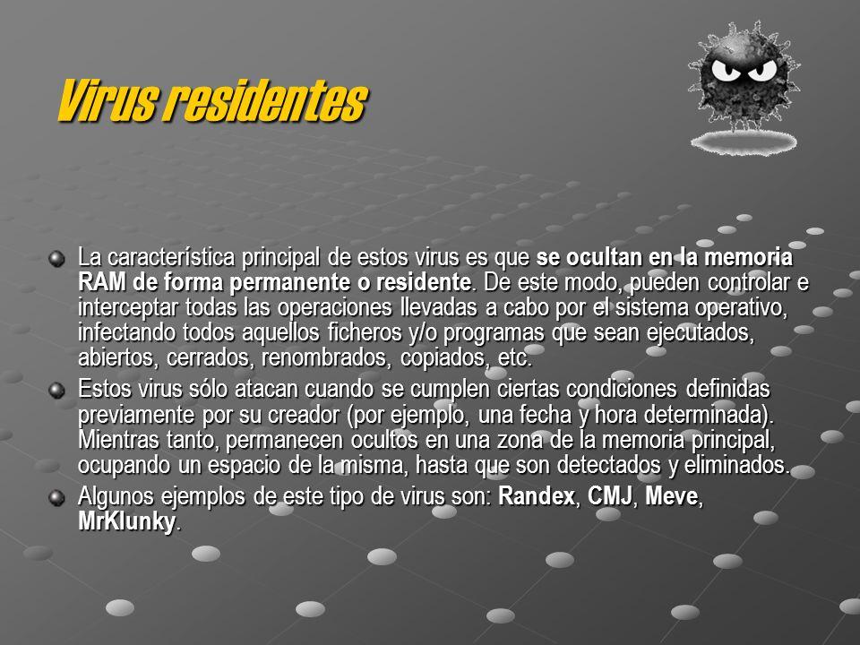 Virus residentes La característica principal de estos virus es que se ocultan en la memoria RAM de forma permanente o residente. De este modo, pueden