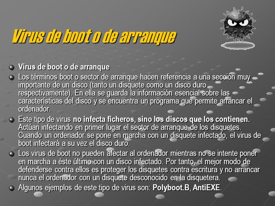 Virus de boot o de arranque Los términos boot o sector de arranque hacen referencia a una sección muy importante de un disco (tanto un disquete como u