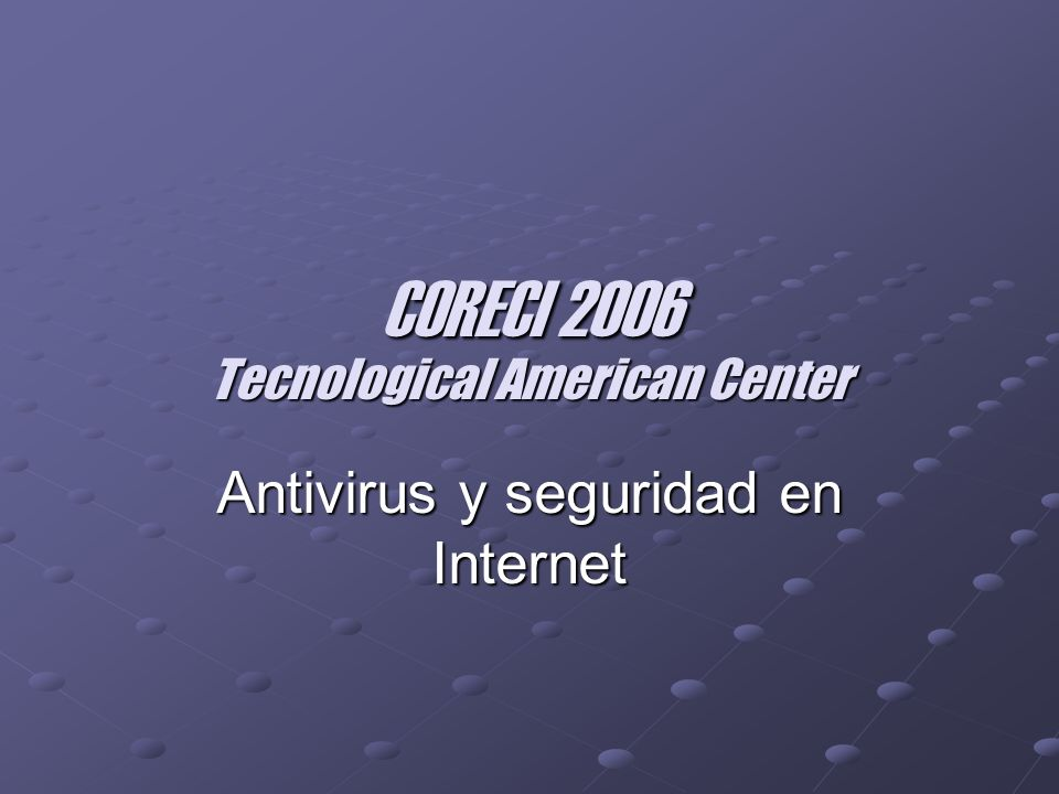 CORECI 2006 Tecnological American Center Antivirus y seguridad en Internet