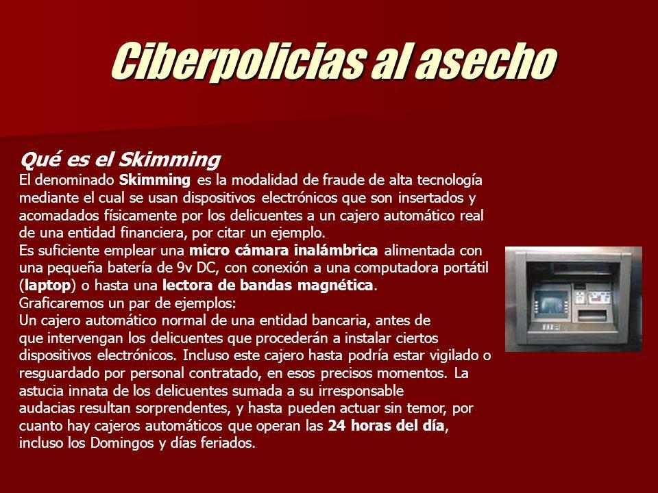 Ciberpolicias al asecho Qué es el Skimming El denominado Skimming es la modalidad de fraude de alta tecnología mediante el cual se usan dispositivos electrónicos que son insertados y acomadados físicamente por los delicuentes a un cajero automático real de una entidad financiera, por citar un ejemplo.
