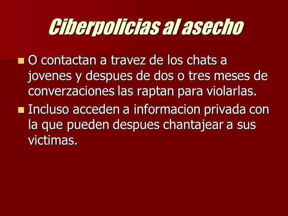 Ciberpolicias al asecho O contactan a travez de los chats a jovenes y despues de dos o tres meses de converzaciones las raptan para violarlas.