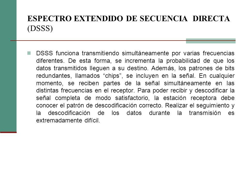 ESPECTRO EXTENDIDO DE SECUENCIA DIRECTA (DSSS) DSSS funciona transmitiendo simultáneamente por varias frecuencias diferentes. De esta forma, se increm