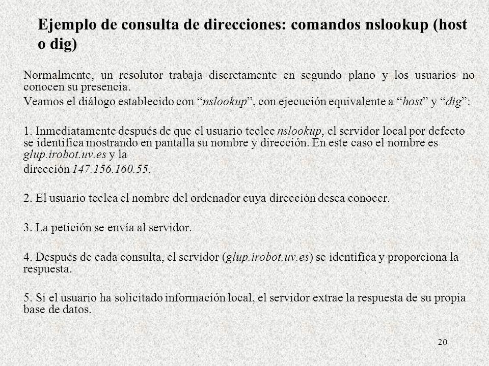 20 Ejemplo de consulta de direcciones: comandos nslookup (host o dig) Normalmente, un resolutor trabaja discretamente en segundo plano y los usuarios
