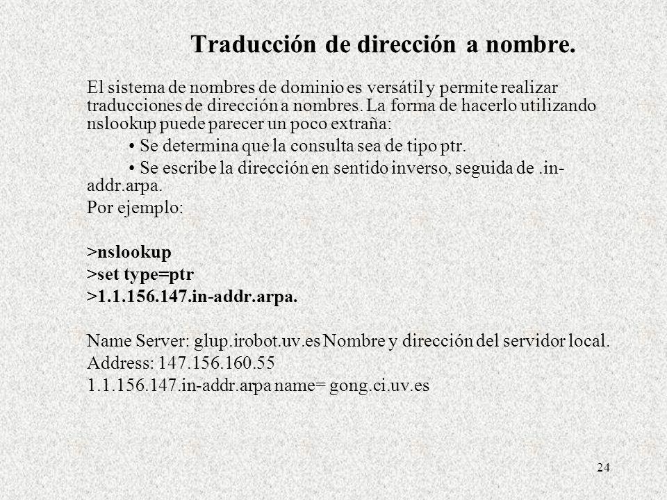 24 Traducción de dirección a nombre. El sistema de nombres de dominio es versátil y permite realizar traducciones de dirección a nombres. La forma de