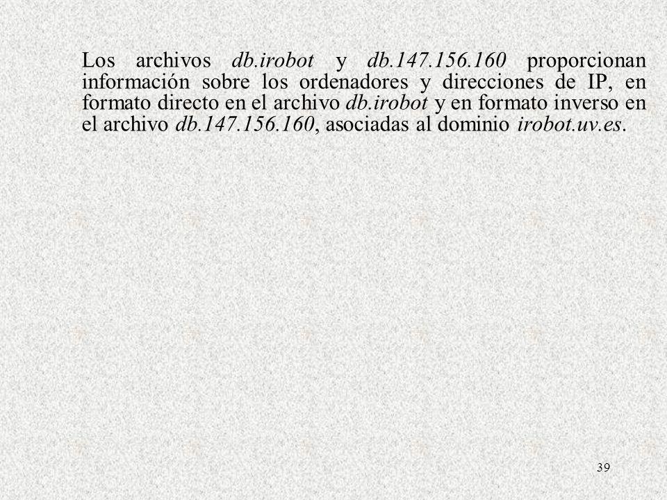 39 Los archivos db.irobot y db.147.156.160 proporcionan información sobre los ordenadores y direcciones de IP, en formato directo en el archivo db.iro