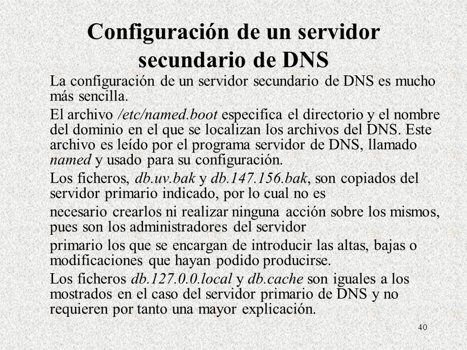 40 Configuración de un servidor secundario de DNS La configuración de un servidor secundario de DNS es mucho más sencilla. El archivo /etc/named.boot