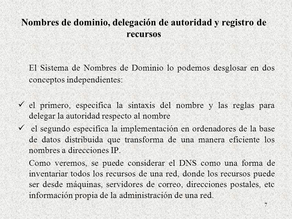7 Nombres de dominio, delegación de autoridad y registro de recursos El Sistema de Nombres de Dominio lo podemos desglosar en dos conceptos independie